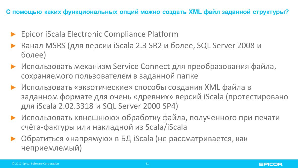 Epicor iScala Electronic Compliance Platform; Канал MSRS (для версии iScala 2.3 SR2 и более, SQL Server 2008 и более); Использовать механизм Service Connect для преобразования файла, сохраняемого пользователем в заданной папке; Использовать «экзотические» способы создания XML файла в заданном формате для очень «древних» версий iScala (протестировано для iScala 2.02.3318 и SQL Server 2000 SP4); Использовать «внешнюю» обработку файла, полученного при печати счёта-фактуры или накладной из Scala/iScala; Обратиться «напрямую» в БД iScala (не рассматривается, как неприемлемый)