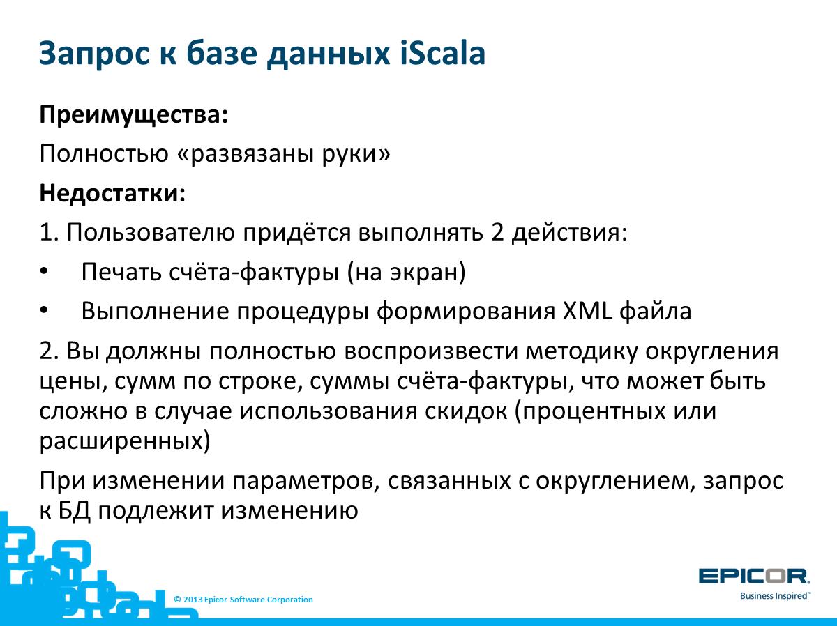 Запрос к базе данных iScala: Преимущества: Полностью «развязаны руки»; Недостатки: 1. Пользователю придётся выполнять 2 действия: Печать счёта-фактуры (на экран); Выполнение процедуры формирования XML файла; 2. Вы должны полностью воспроизвести методику округления цены, сумм по строке, суммы счёта-фактуры, что может быть сложно в случае использования скидок (процентных или расширенных); При изменении параметров, связанных с округлением, запрос к БД подлежит изменению