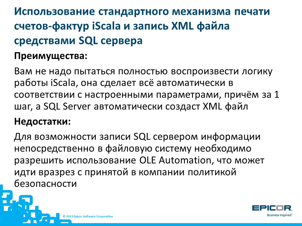 Использование стандартного механизма печати счетов-фактур iScala и запись XML файла средствами SQL сервера: Преимущества: Вам не надо пытаться полностью воспроизвести логику работы iScala, она сделает всё автоматически в соответствии с настроенными параметрами, причём за 1 шаг, а SQL Server автоматически создаст XML файл; Недостатки: Для возможности записи SQL сервером информации непосредственно в файловую систему необходимо разрешить использование OLE Automation, что может идти вразрез с принятой в компании политикой безопасности