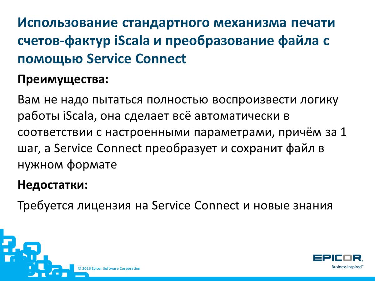 Использование стандартного механизма печати счетов-фактур iScala и преобразование файла с помощью Service Connect: Преимущества: Вам не надо пытаться полностью воспроизвести логику работы iScala, она сделает всё автоматически в соответствии с настроенными параметрами, причём за 1 шаг, а Service Connect преобразует и сохранит файл в нужном формате; Недостатки: Требуется лицензия на Service Connect и новые знания