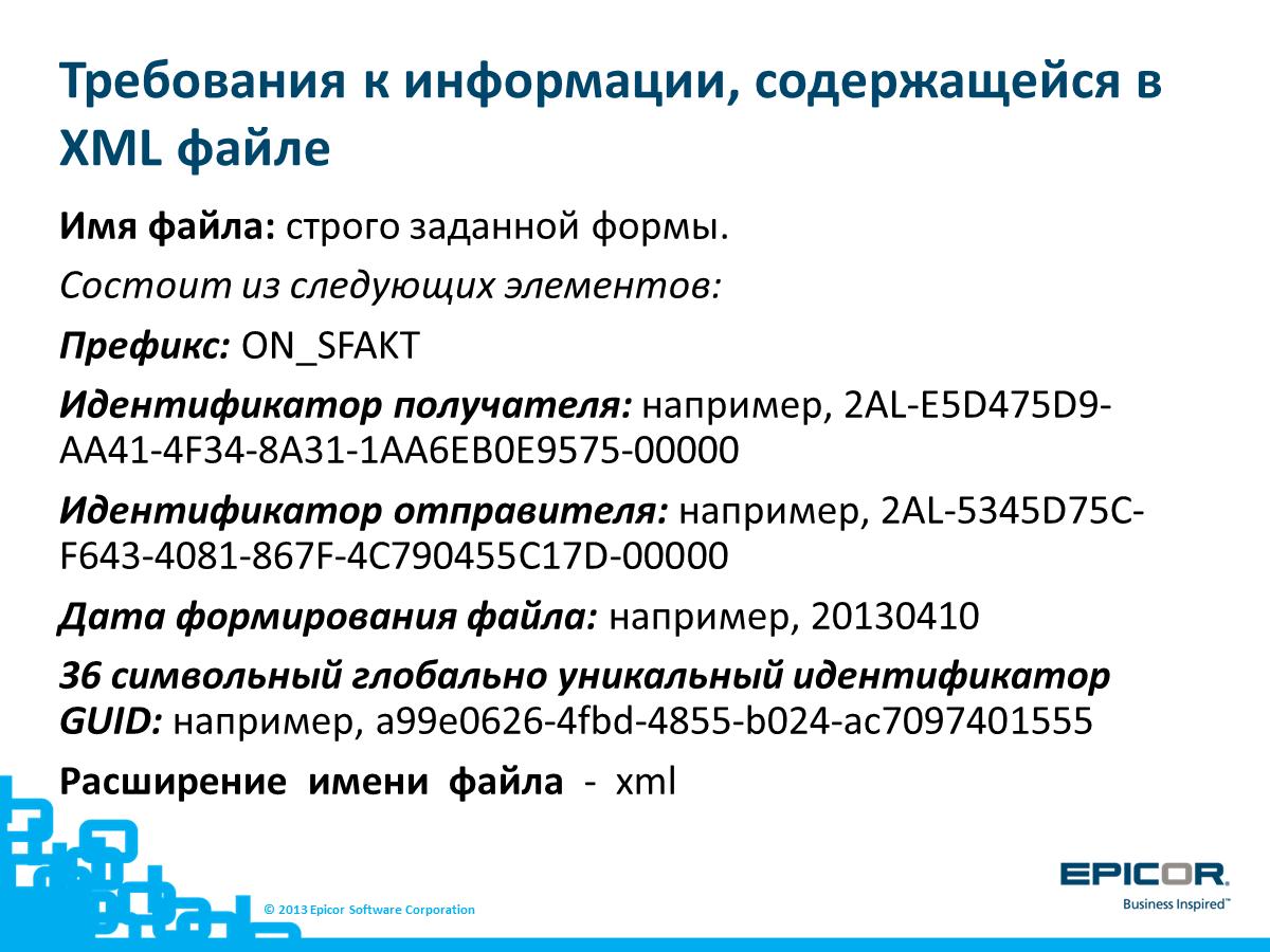 Требования к информации, содержащейся в XML файле: Имя файла: строго заданной формы. Состоит из следующих элементов: Префикс: ON_SFAKT. Идентификатор получателя: например, 2AL-E5D475D9-AA41-4F34-8A31-1AA6EB0E9575-00000; Идентификатор отправителя: например, 2AL-5345D75C-F643-4081-867F-4C790455C17D-00000; Дата формирования файла: например, 20130410; 36 символьный глобально уникальный идентификатор GUID: например, a99e0626-4fbd-4855-b024-ac7097401555; Расширение имени файла - xml