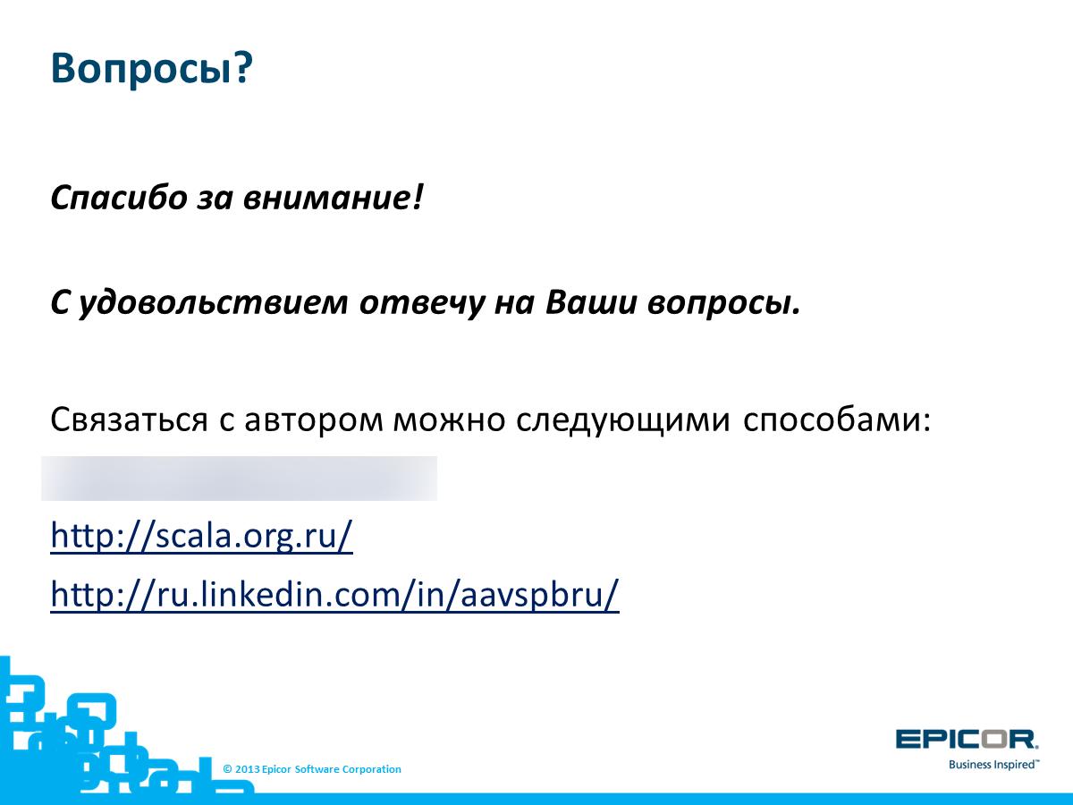 Вопросы? Спасибо за внимание! С удовольствием отвечу на Ваши вопросы. Связаться с автором можно через отдел консалтинга Epicor или следующими способами: http://scala.org.ru/ или http://ru.linkedin.com/in/aavspbru/